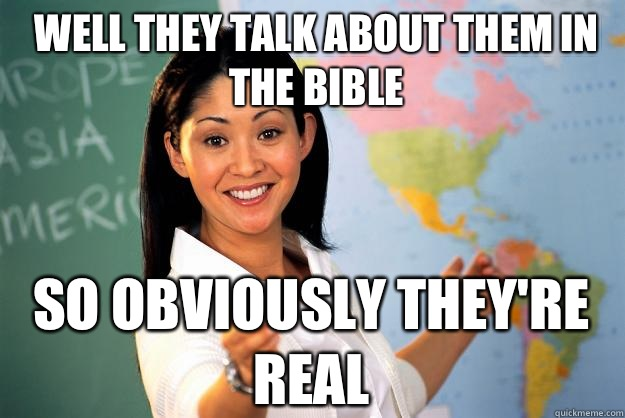 Well they talk about them in the bible So obviously they're real - Well they talk about them in the bible So obviously they're real  Unhelpful High School Teacher