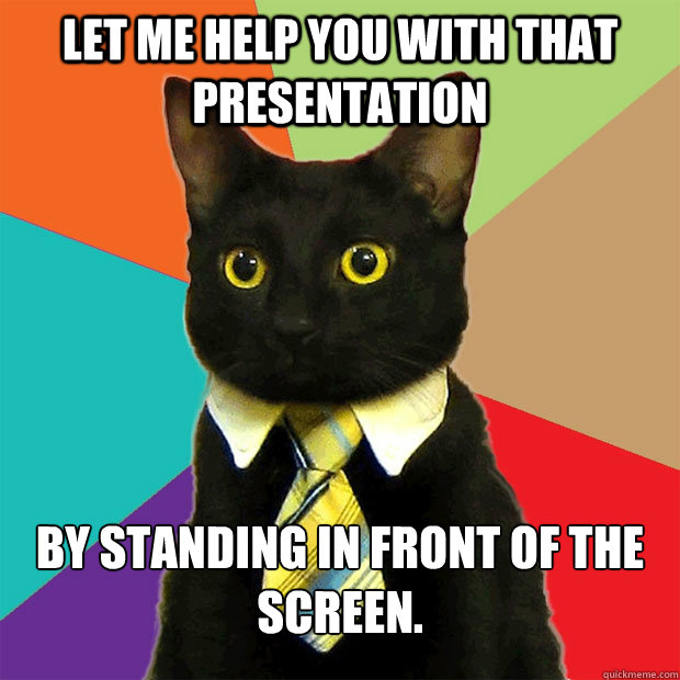 Let me help you with that presentation By standing in front of the screen. - Let me help you with that presentation By standing in front of the screen.  Business Cat