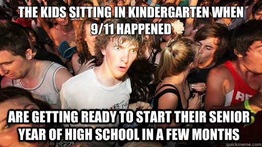 The kids sitting in kindergarten when 9/11 happened Are getting ready to start their senior year of high school in a few months - The kids sitting in kindergarten when 9/11 happened Are getting ready to start their senior year of high school in a few months  Sudden Clarity Clarence
