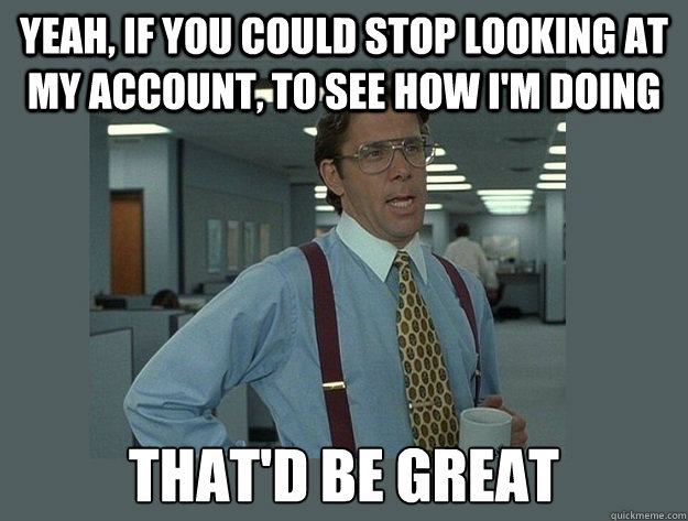 Yeah, if you could stop looking at my account, to see how I'm doing  That'd be great - Yeah, if you could stop looking at my account, to see how I'm doing  That'd be great  Office Space Lumbergh