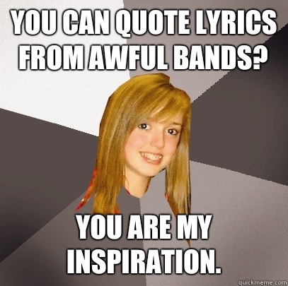you can quote lyrics from awful bands? you are my inspiration.  Musically Oblivious 8th Grader