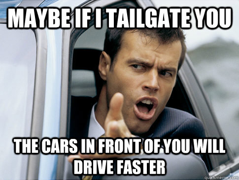Maybe if I tailgate you  The cars in front of you will drive faster  Asshole driver