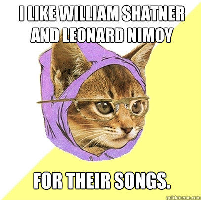 I like William Shatner and Leonard Nimoy for their songs. - I like William Shatner and Leonard Nimoy for their songs.  Hipster Kitty