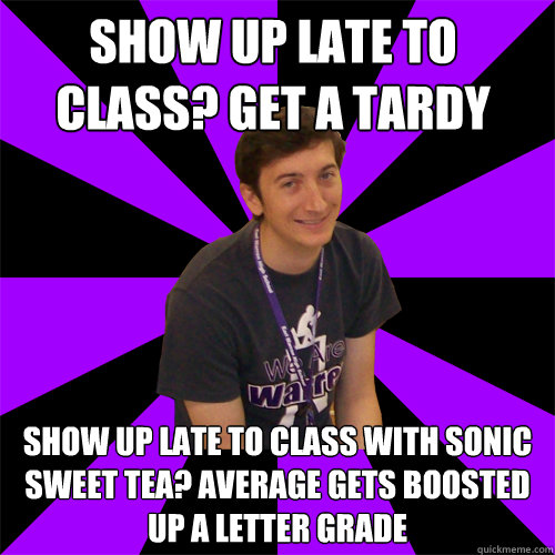 Show up late to class? Get a tardy Show up late to class with Sonic Sweet Tea? Average gets boosted up a letter grade - Show up late to class? Get a tardy Show up late to class with Sonic Sweet Tea? Average gets boosted up a letter grade  Physics Teacher