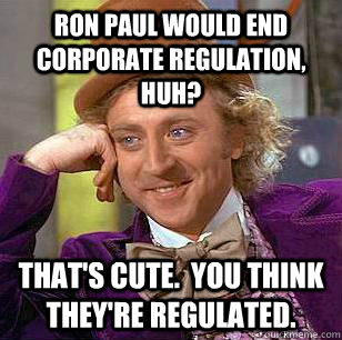 Ron Paul would end corporate regulation, huh? That's cute.  You think they're regulated. - Ron Paul would end corporate regulation, huh? That's cute.  You think they're regulated.  Condescending Wonka