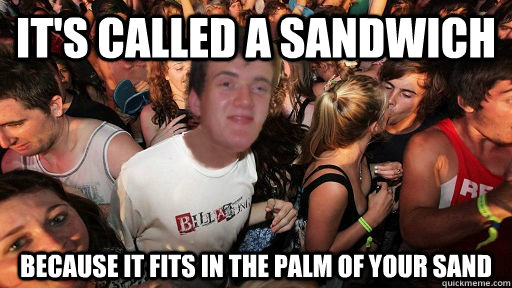 It's called a sandwich  Because it fits in the palm of your sand