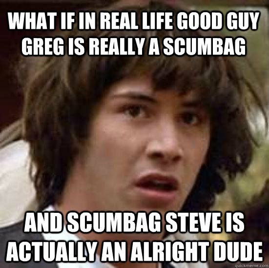 What if in real life Good Guy Greg is really a scumbag and Scumbag Steve is actually an alright dude - What if in real life Good Guy Greg is really a scumbag and Scumbag Steve is actually an alright dude  conspiracy keanu