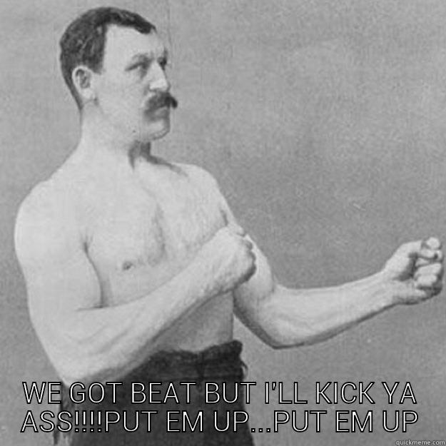WE GOT BEAT BUT I'LL KICK YA ASS!!!!PUT EM UP...PUT EM UP overly manly man