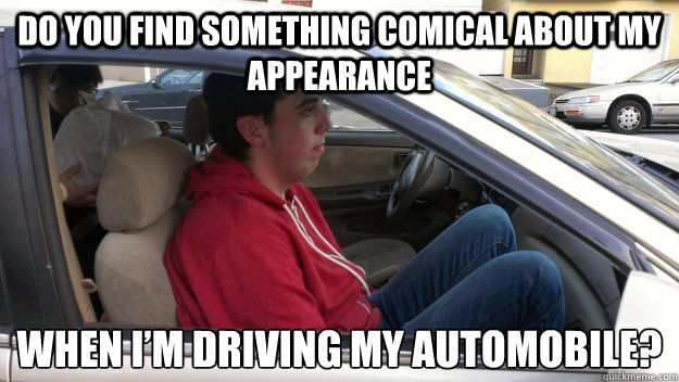 Do you find something comical about my appearance  when I'm driving my automobile?  - Do you find something comical about my appearance  when I'm driving my automobile?   Misc