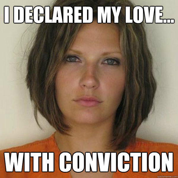 I declared my love... with conviction - I declared my love... with conviction  Attractive Convict