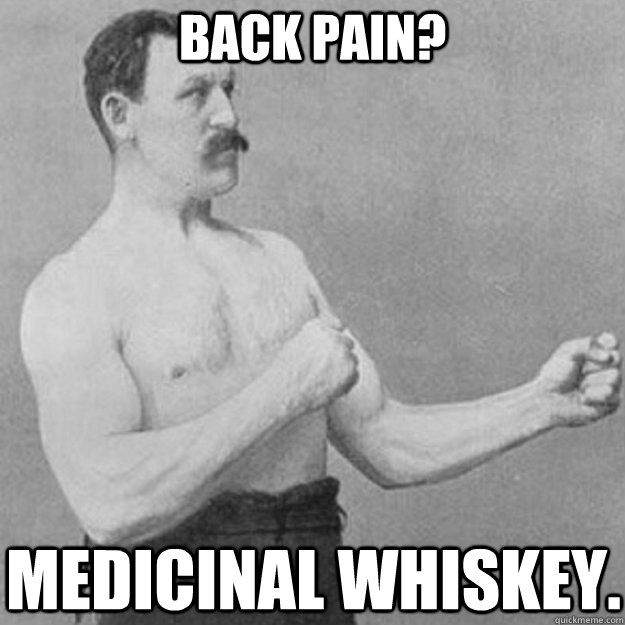 625ac4b4d88ca240d6034310fa075cb7e93783b355a1c77053298195c4d12686 back pain? medicinal whiskey overly manly man quickmeme