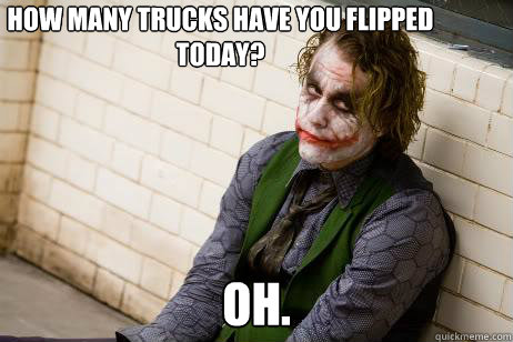 Oh.  How many trucks have you flipped  today?
