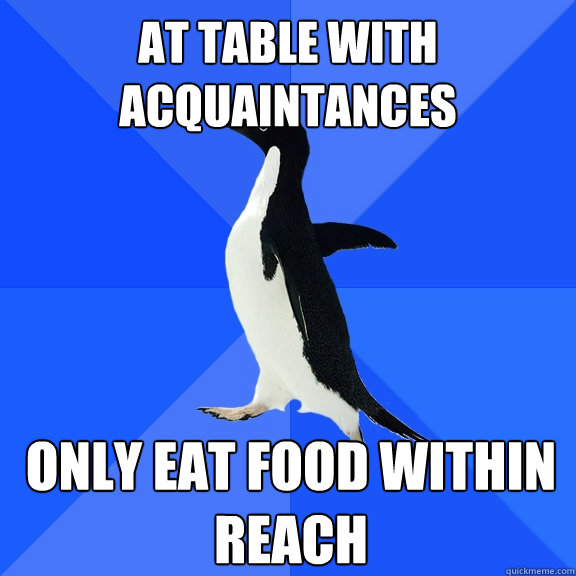 At Table with acquaintances Only eat food within reach - At Table with acquaintances Only eat food within reach  Socially Awkward Penguin