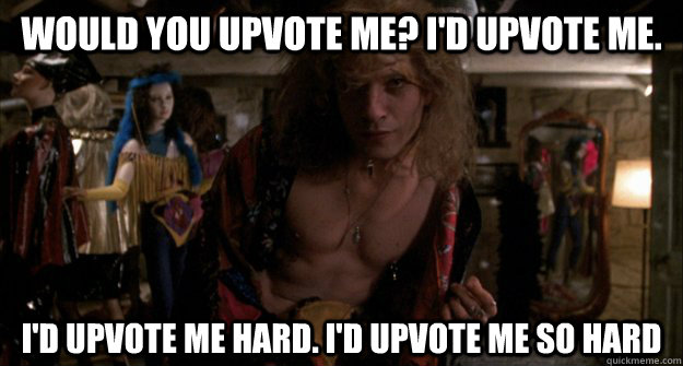 would you upvote me? I'd upvote me. I'd upvote me hard. I'd upvote me so hard - would you upvote me? I'd upvote me. I'd upvote me hard. I'd upvote me so hard  Misc