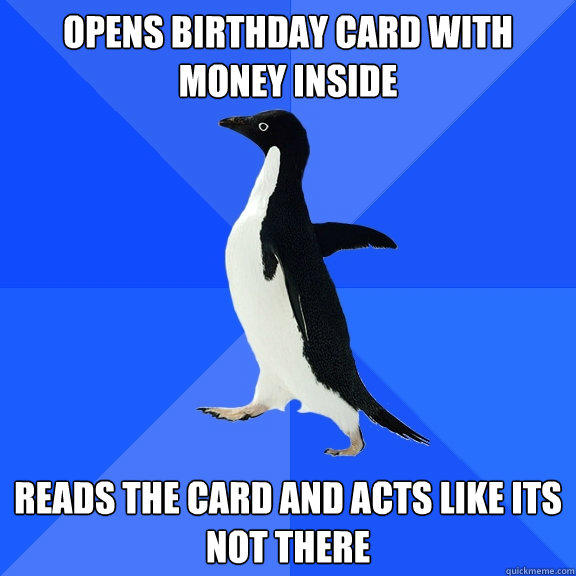 Opens Birthday Card with money inside reads the card and acts like its not there - Opens Birthday Card with money inside reads the card and acts like its not there  Socially Awkward Penguin