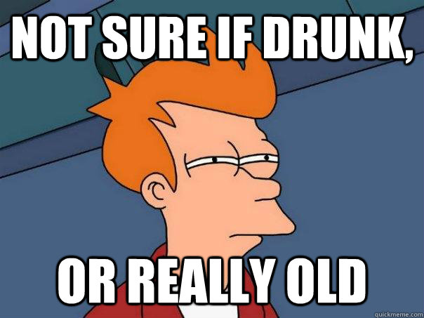 Not sure if drunk, Or really old - Not sure if drunk, Or really old  Futurama Fry