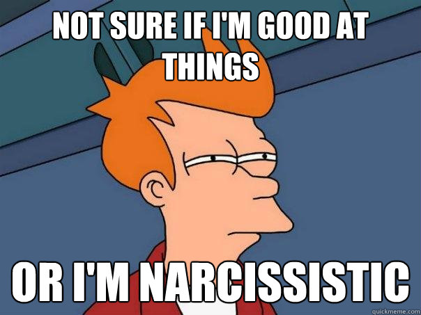Not sure if I'm good at things Or I'm narcissistic - Not sure if I'm good at things Or I'm narcissistic  Futurama Fry