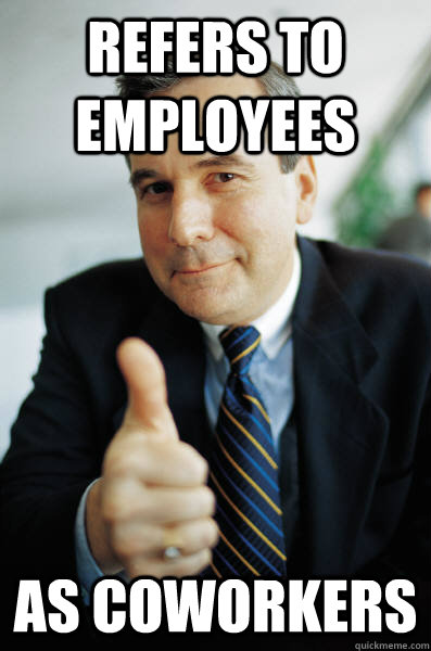 refers to employees as coworkers - refers to employees as coworkers  Good Guy Boss