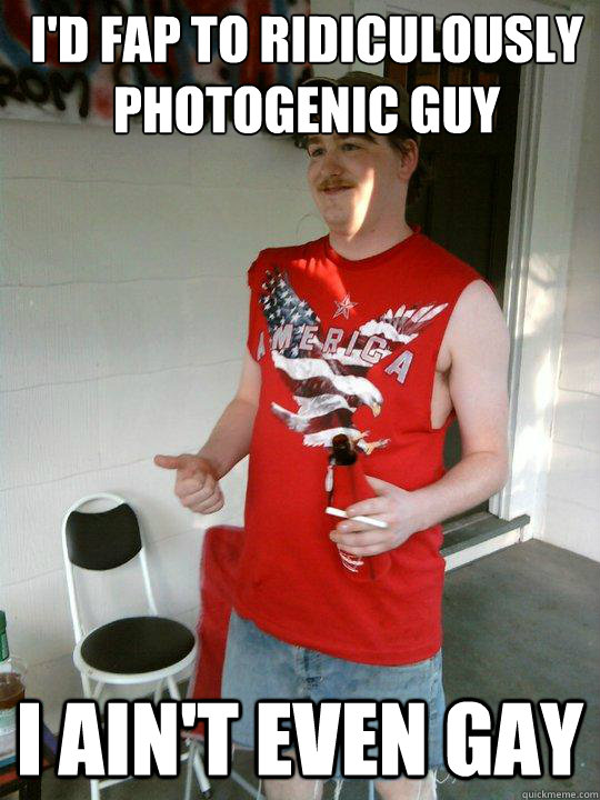 i'd fap to Ridiculously Photogenic Guy i ain't even gay - i'd fap to Ridiculously Photogenic Guy i ain't even gay  Redneck Randal