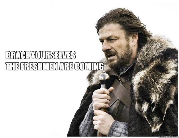 Brace yourselves The Freshmen are coming - Brace yourselves The Freshmen are coming  Imminent Ned