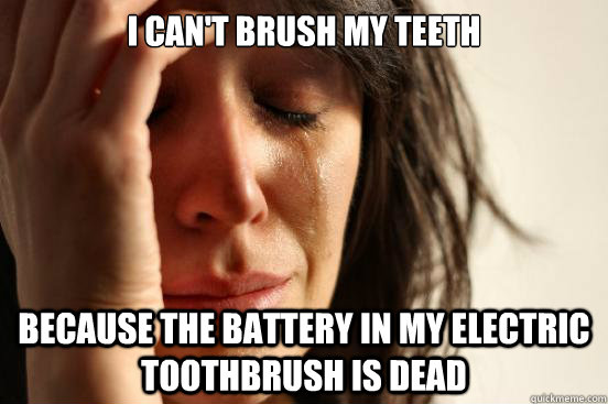 I can't brush my teeth Because the battery in my electric toothbrush is dead - I can't brush my teeth Because the battery in my electric toothbrush is dead  First World Problems