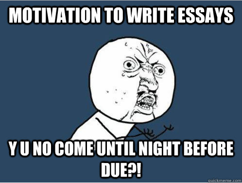 Motivation to write essays y u no come until night before due?!