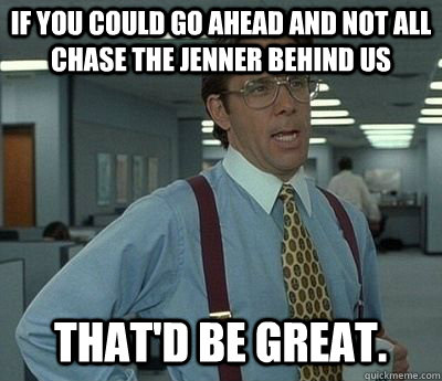 If you could go ahead and not all chase the jenner behind us That'd be great. - If you could go ahead and not all chase the jenner behind us That'd be great.  Bill lumberg