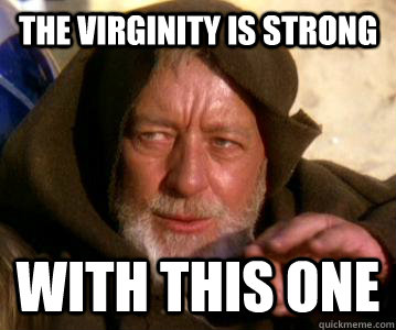 The virginity is strong with this one