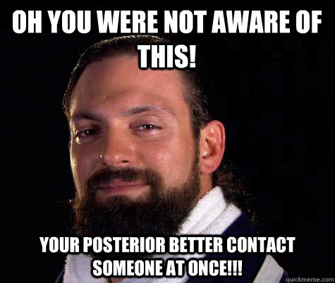 Oh You Were Not Aware of This! Your posterior better contact someone at once!!!