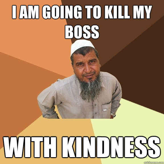 i am going to kill my boss with kindness - i am going to kill my boss with kindness  Ordinary Muslim Man