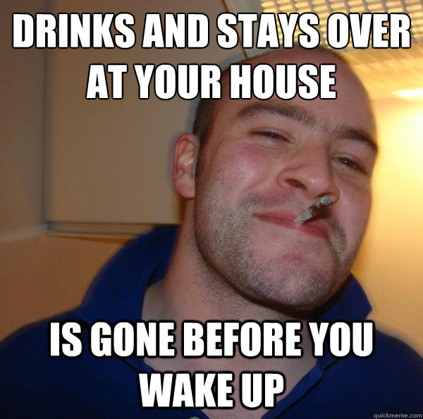 Drinks and stays over at your house Is gone before you wake up - Drinks and stays over at your house Is gone before you wake up  Misc