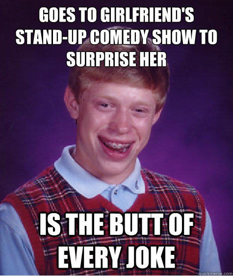 goes to girlfriend's stand-up comedy show to surprise her is the butt of every joke   Bad Luck Brian