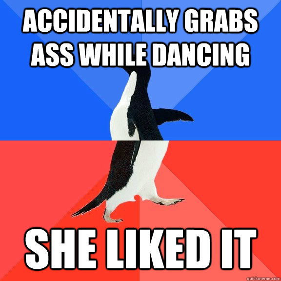 Accidentally grabs ass while dancing She liked it - Accidentally grabs ass while dancing She liked it  Socially Awkward Awesome Penguin