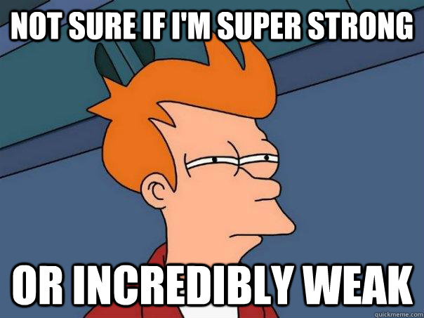 Not sure if I'm super strong Or incredibly weak - Not sure if I'm super strong Or incredibly weak  Futurama Fry