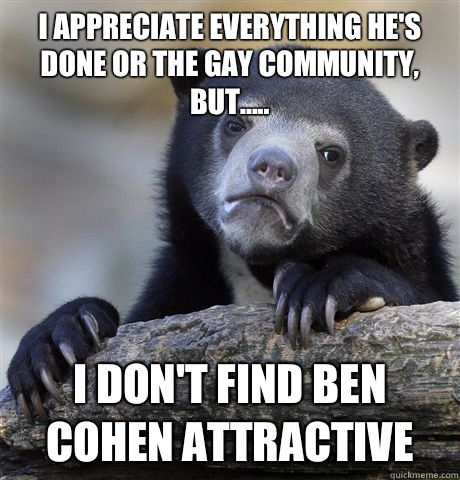 I appreciate everything he's done or the gay community, but..... I don't find Ben Cohen attractive - I appreciate everything he's done or the gay community, but..... I don't find Ben Cohen attractive  Confession Bear