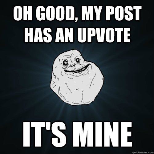 Oh good, my post has an upvote It's mine - Oh good, my post has an upvote It's mine  Forever Alone