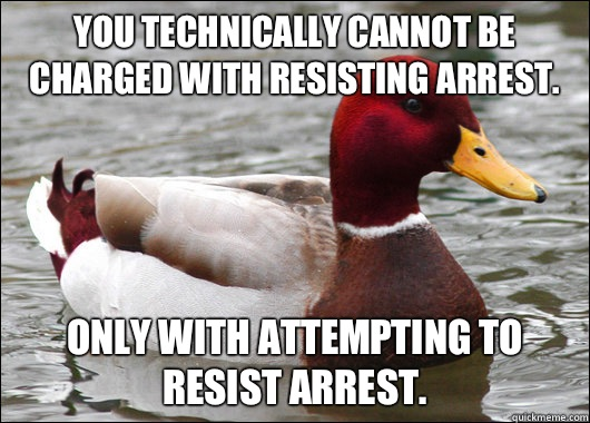 You technically cannot be charged with resisting arrest.   Only with attempting to resist arrest.   - You technically cannot be charged with resisting arrest.   Only with attempting to resist arrest.    Malicious Advice Mallard