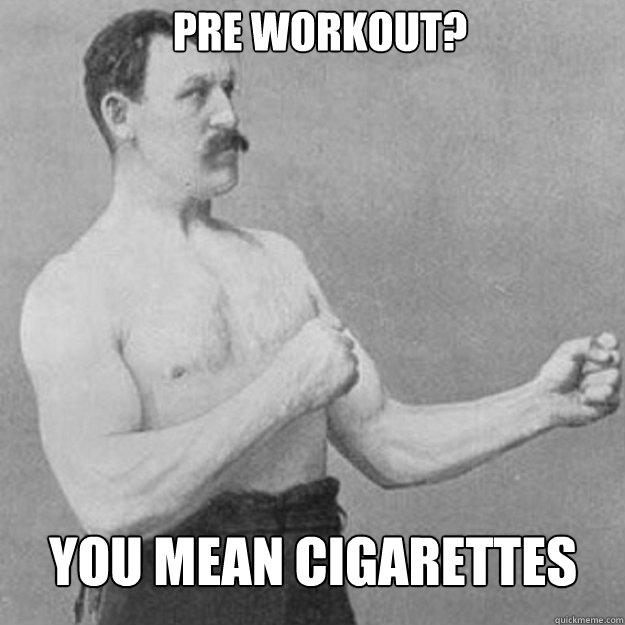 Pre workout? you mean cigarettes - Pre workout? you mean cigarettes  Misc