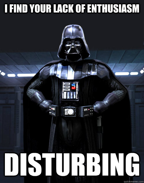 I find your lack of Enthusiasm Disturbing