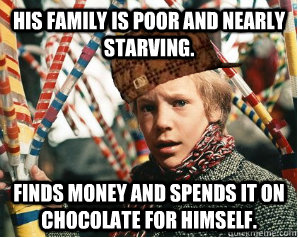 His family is poor and nearly starving. Finds money and spends it on chocolate for himself.  - His family is poor and nearly starving. Finds money and spends it on chocolate for himself.   Scumbag Charlie Bucket