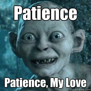 62800885fd2a766b4f0841c9586c74d26f9aa9a061d2cf713e989b5bac9ee82c patience patience, my love gollum leave now and never come back