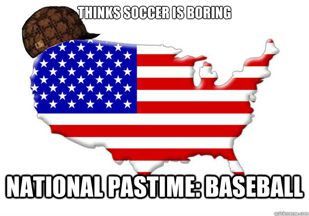 THINKS SOCCER IS BORING NATIONAL PASTIME: BASEBALL - THINKS SOCCER IS BORING NATIONAL PASTIME: BASEBALL  Scumbag america