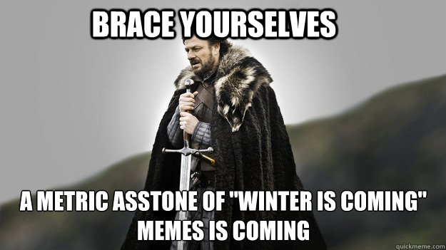 Brace yourselves A metric asstone of