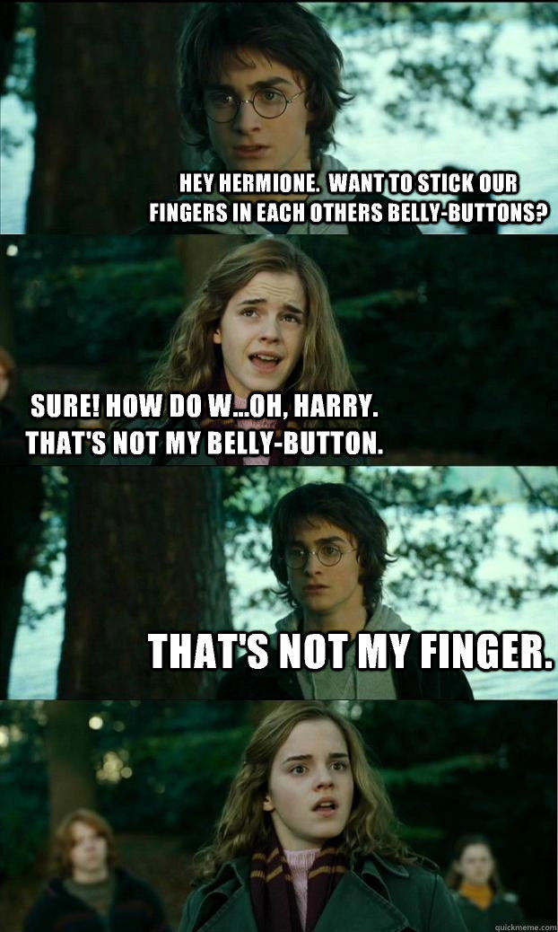 Hey Hermione.  Want to stick our fingers in each others belly-buttons? Sure! How do w...Oh, Harry.  That's not my belly-button. That's not my finger.  Horny Harry