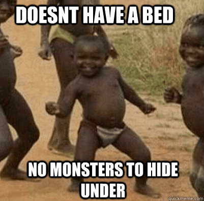 Doesnt have a bed No monsters to hide under