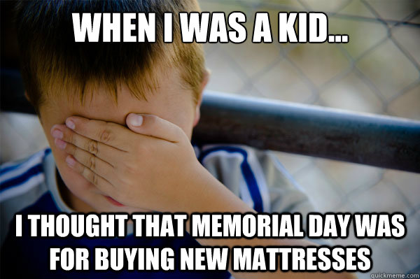 When I was a kid... I thought that Memorial Day was for buying new mattresses  Confession kid
