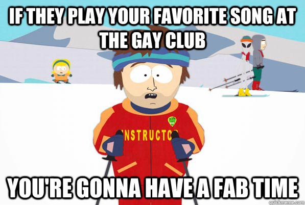 If they play your favorite song at the gay club You're gonna have a fab time