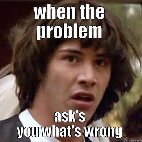 when the problem asks you whats wrong - WHEN THE PROBLEM ASK'S YOU WHAT'S WRONG conspiracy keanu
