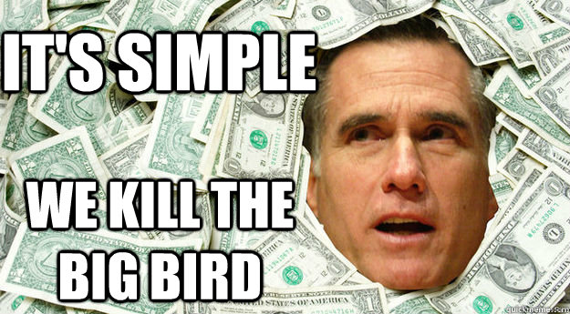 It's simple we kill the big bird - It's simple we kill the big bird  Mitt Romney