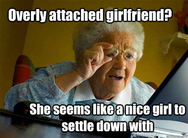 Overly attached girlfriend? She seems like a nice girl to settle down with - Overly attached girlfriend? She seems like a nice girl to settle down with  Grandma finds the Internet